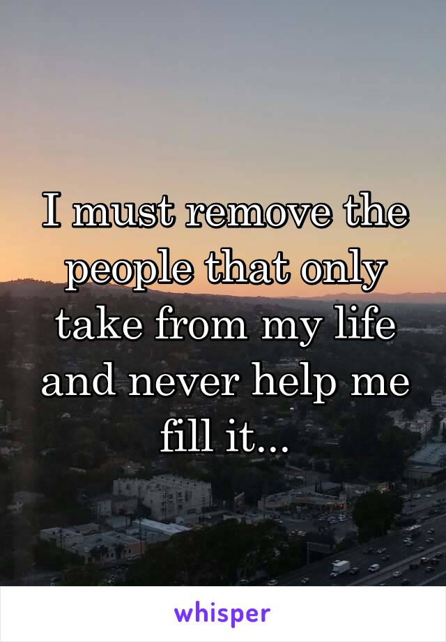 I must remove the people that only take from my life and never help me fill it...