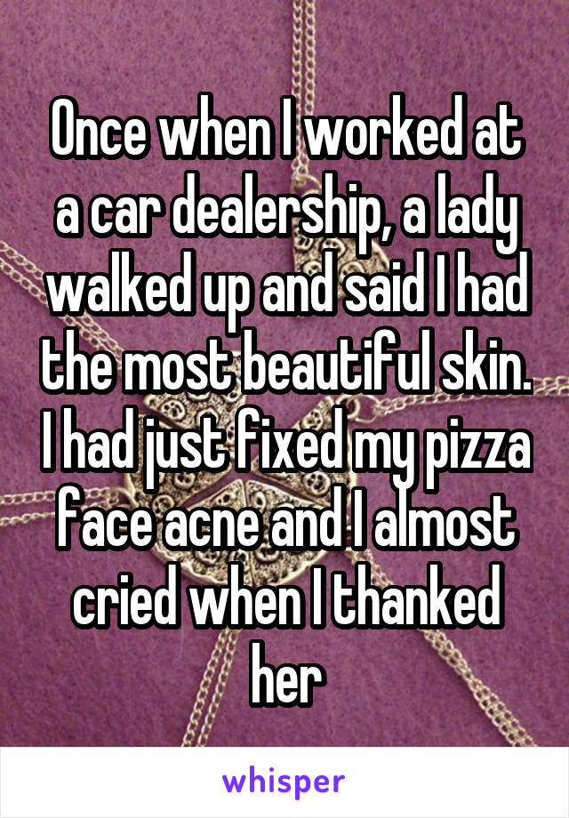 Once when I worked at a car dealership, a lady walked up and said I had the most beautiful skin. I had just fixed my pizza face acne and I almost cried when I thanked her