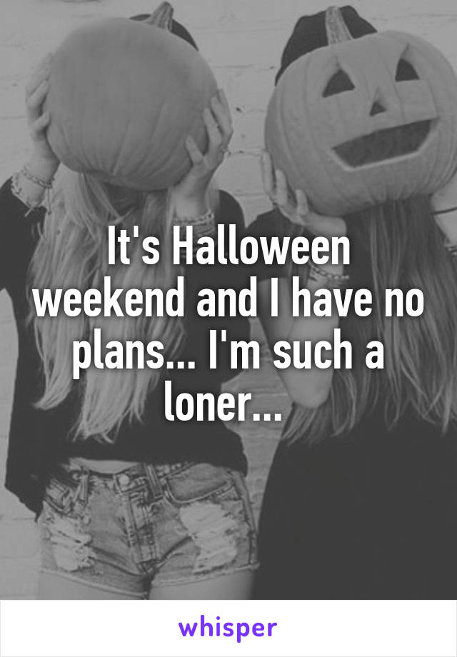It's Halloween weekend and I have no plans... I'm such a loner...