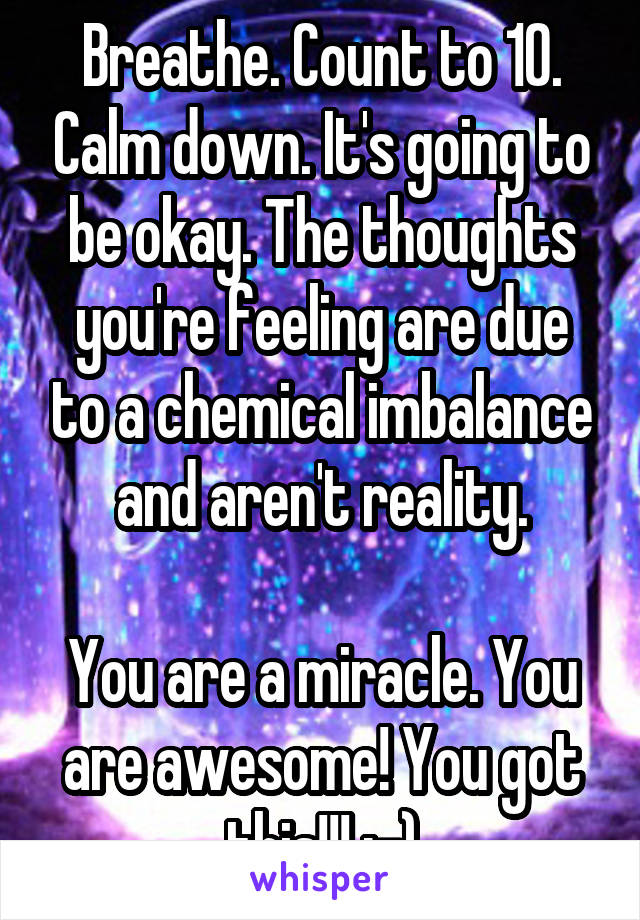 Breathe. Count to 10. Calm down. It's going to be okay. The thoughts you're feeling are due to a chemical imbalance and aren't reality.  You are a miracle. You are awesome! You got this!!! :-)