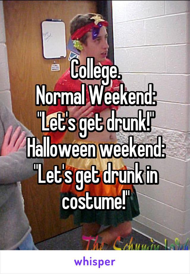 "College. Normal Weekend: ""Let's get drunk!"" Halloween weekend: ""Let's get drunk in costume!"""