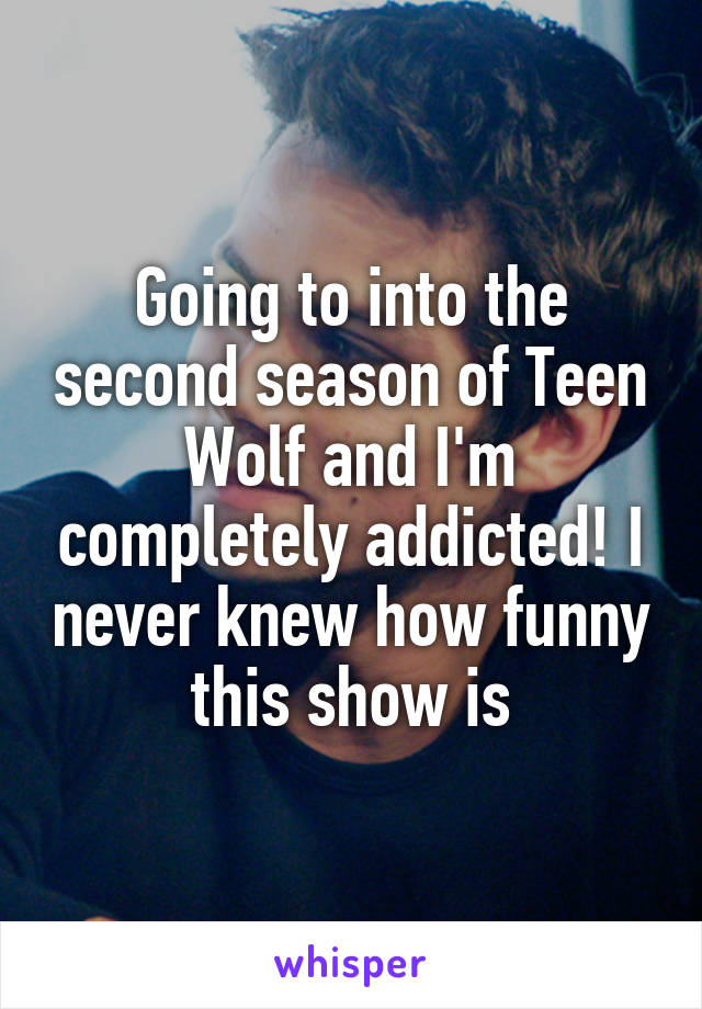 Going to into the second season of Teen Wolf and I'm completely addicted! I never knew how funny this show is