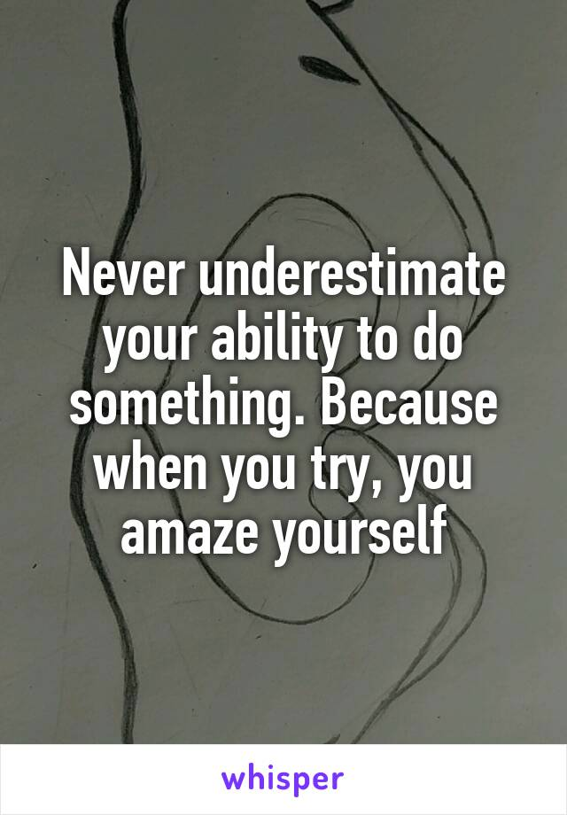 Never underestimate your ability to do something. Because when you try, you amaze yourself