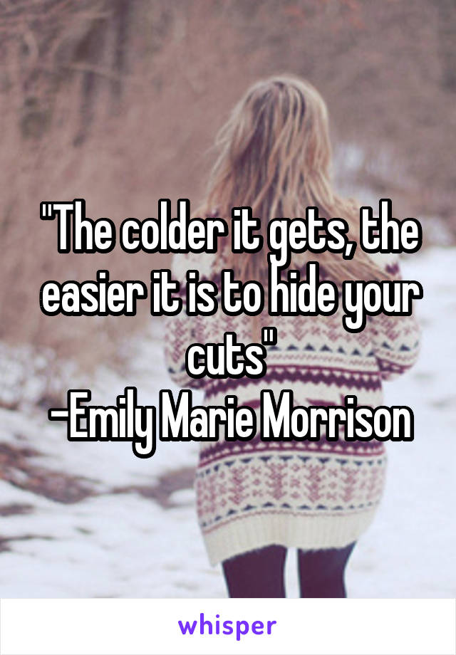"""""""The colder it gets, the easier it is to hide your cuts"""" -Emily Marie Morrison"""