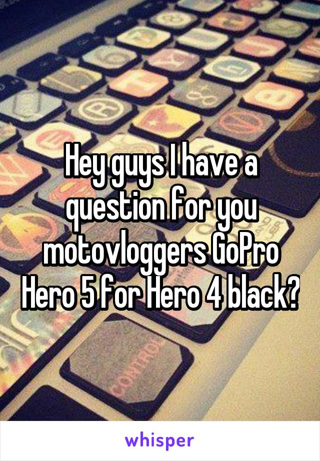 Hey guys I have a question for you motovloggers GoPro Hero 5 for Hero 4 black?
