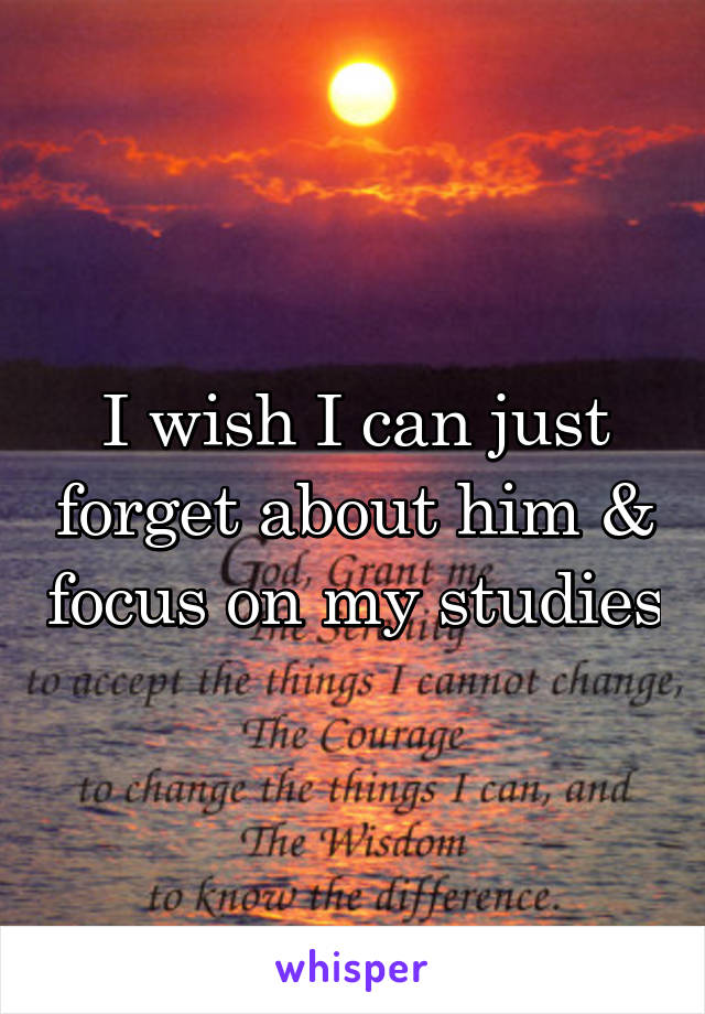 I wish I can just forget about him & focus on my studies