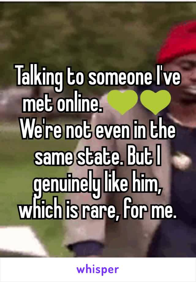 Talking to someone I've met online. 💚💚 We're not even in the same state. But I genuinely like him, which is rare, for me.
