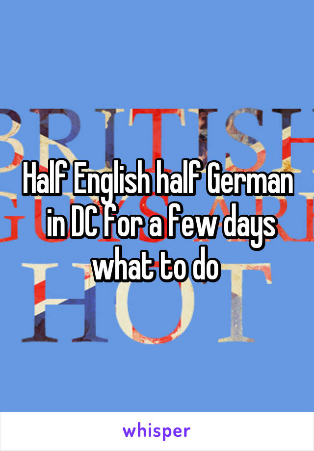 Half English half German  in DC for a few days what to do