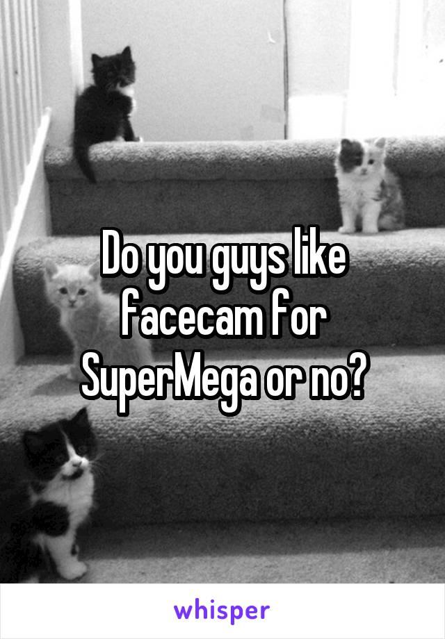 Do you guys like facecam for SuperMega or no?