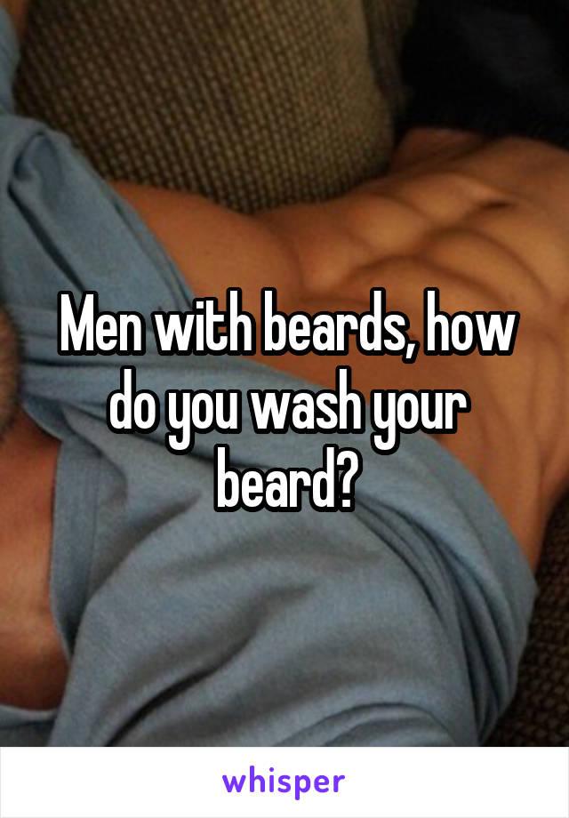 Men with beards, how do you wash your beard?