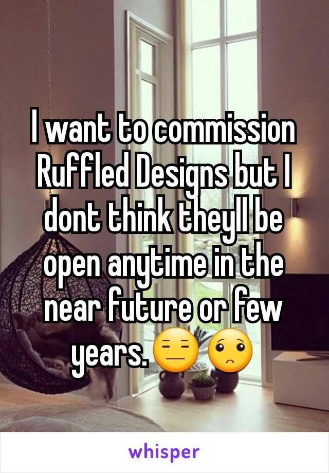 I want to commission Ruffled Designs but I dont think theyll be open anytime in the near future or few years.😑🙁