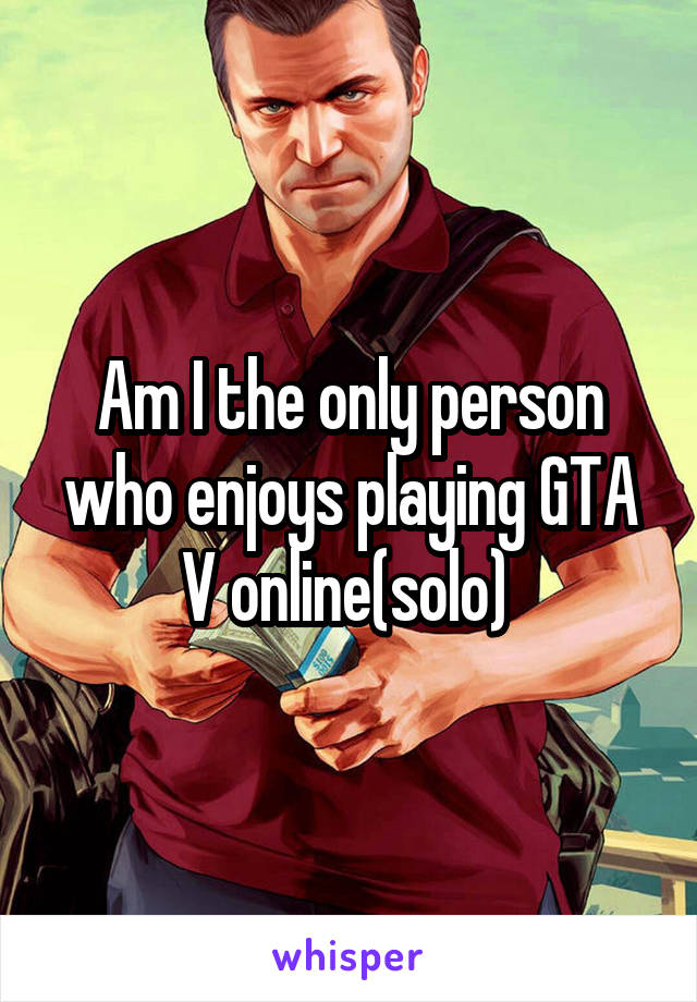 Am I the only person who enjoys playing GTA V online(solo)