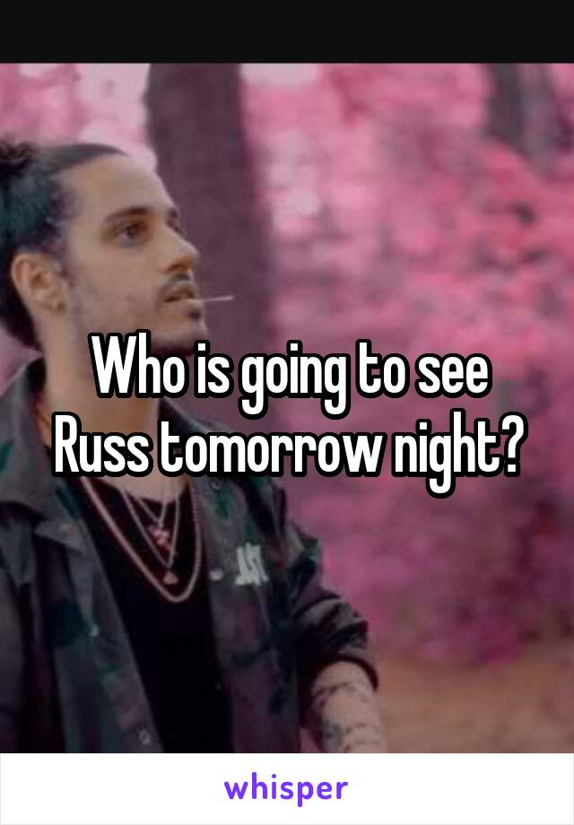 Who is going to see Russ tomorrow night?