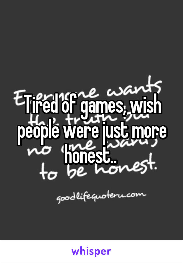 Tired of games, wish people were just more honest..