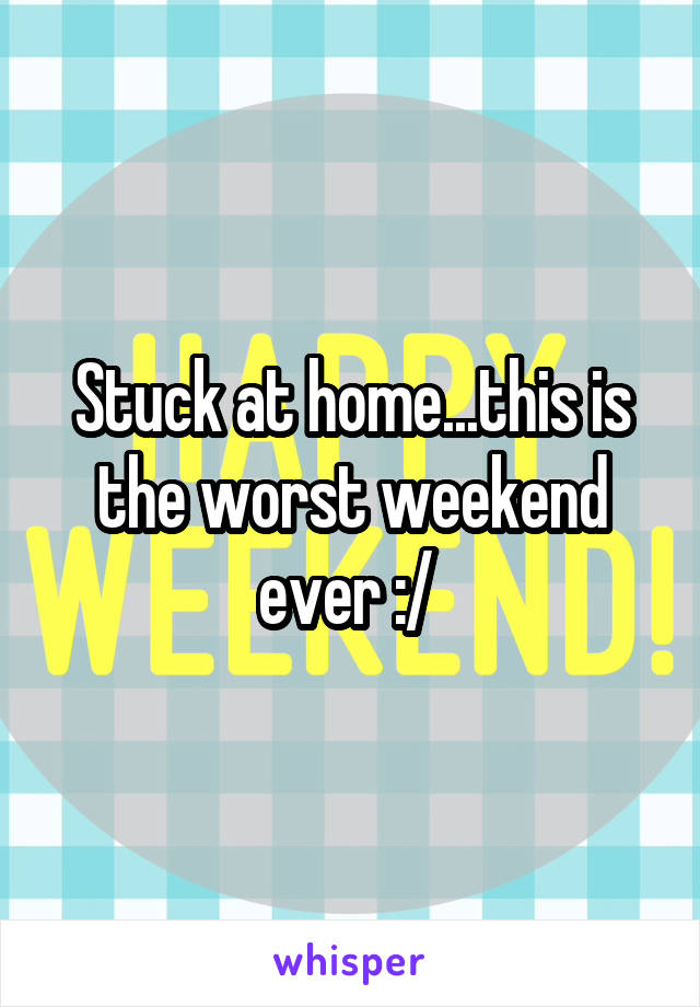 Stuck at home...this is the worst weekend ever :/
