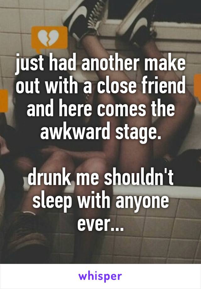 just had another make out with a close friend and here comes the awkward stage.  drunk me shouldn't sleep with anyone ever...