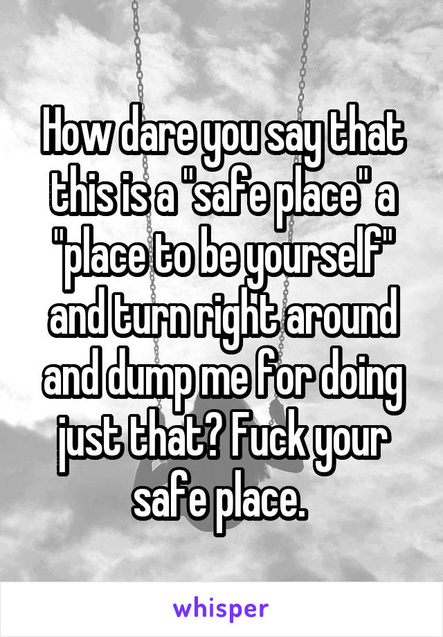 """How dare you say that this is a """"safe place"""" a """"place to be yourself"""" and turn right around and dump me for doing just that? Fuck your safe place."""