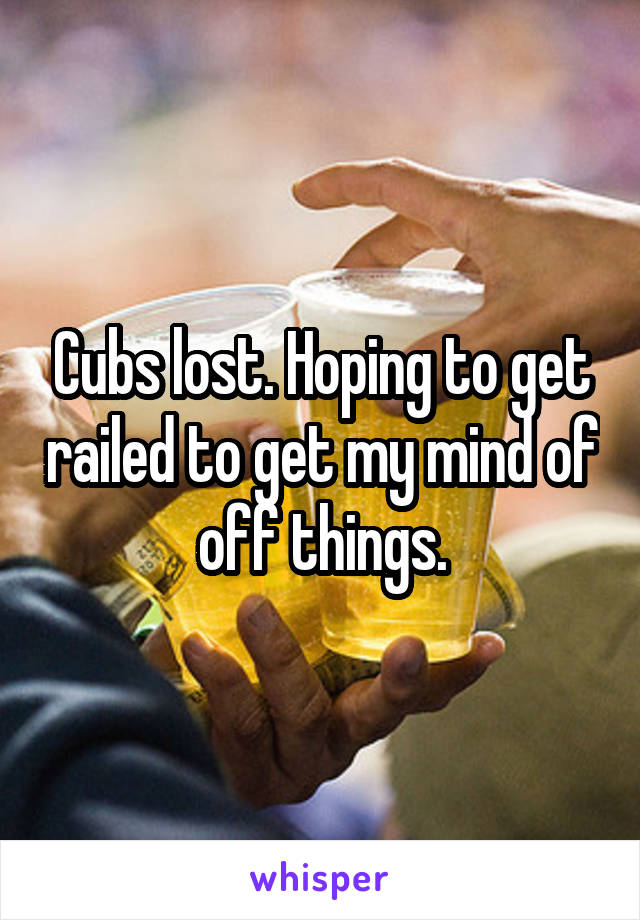 Cubs lost. Hoping to get railed to get my mind of off things.