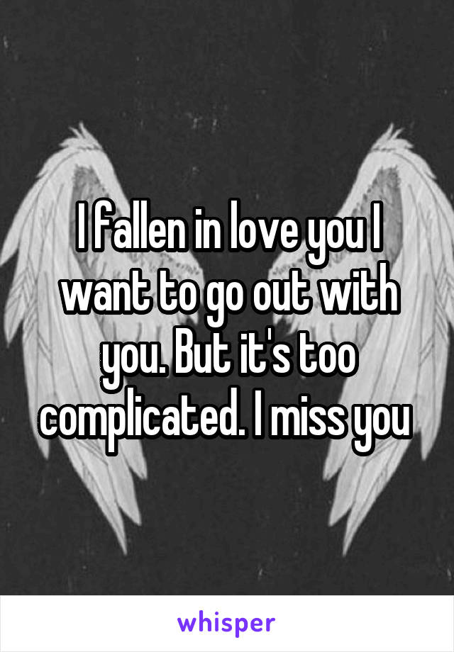 I fallen in love you I want to go out with you. But it's too complicated. I miss you
