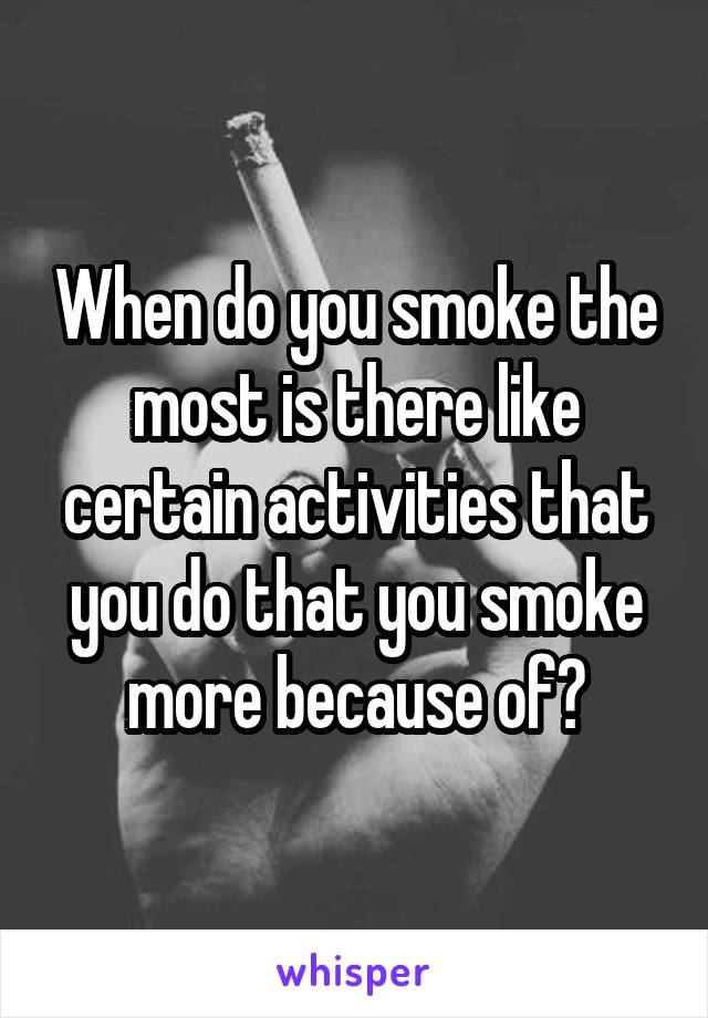 When do you smoke the most is there like certain activities that you do that you smoke more because of?