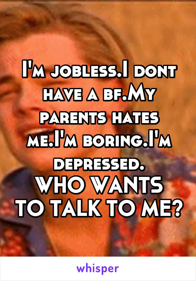 I'm jobless.I dont have a bf.My parents hates me.I'm boring.I'm depressed. WHO WANTS TO TALK TO ME?