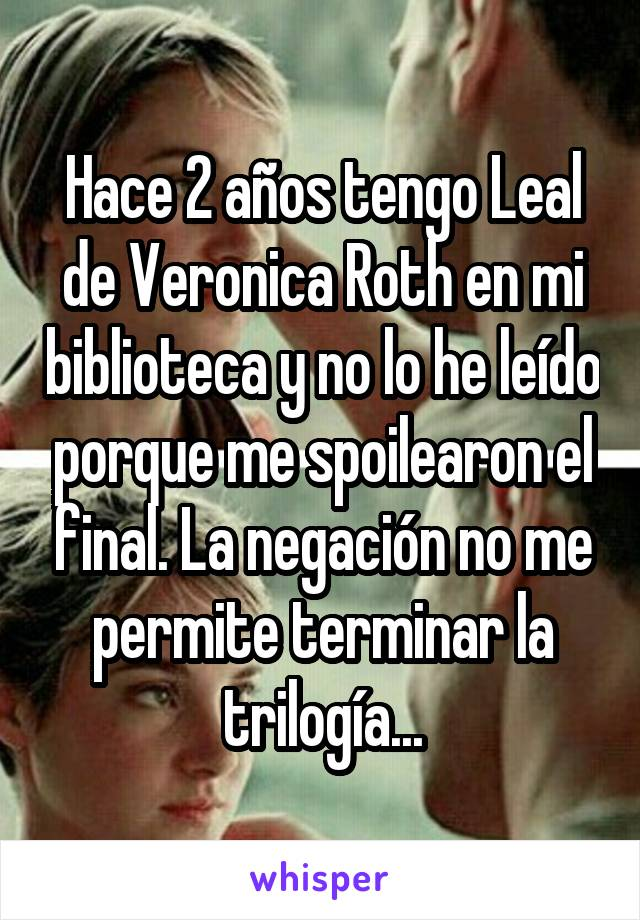 Hace 2 años tengo Leal de Veronica Roth en mi biblioteca y no lo he leído porque me spoilearon el final. La negación no me permite terminar la trilogía...