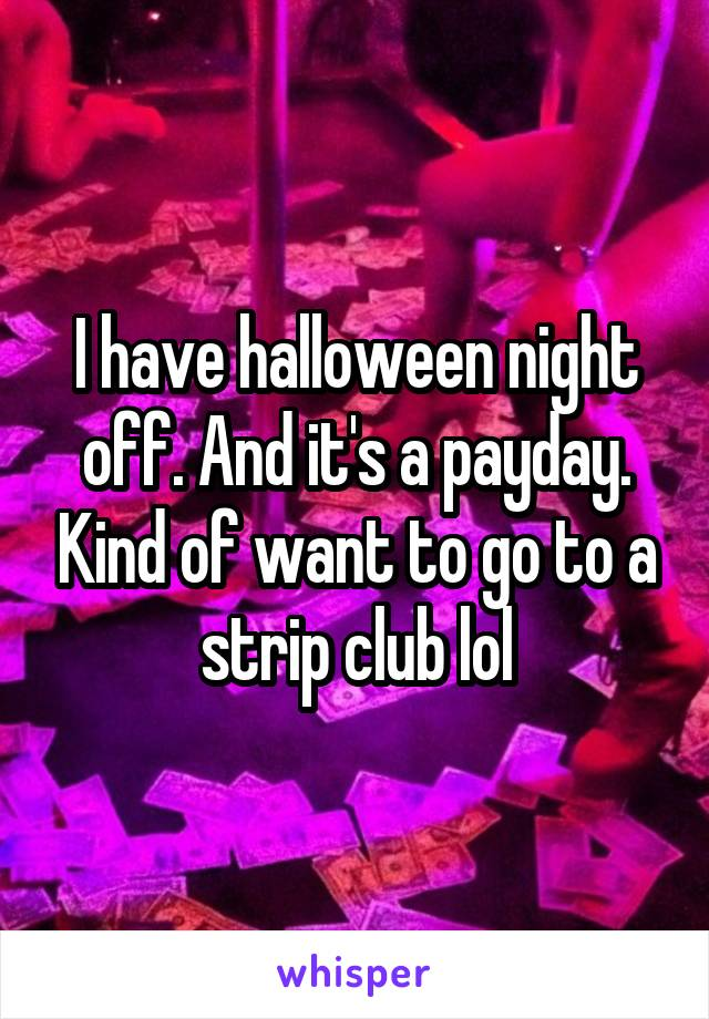 I have halloween night off. And it's a payday. Kind of want to go to a strip club lol