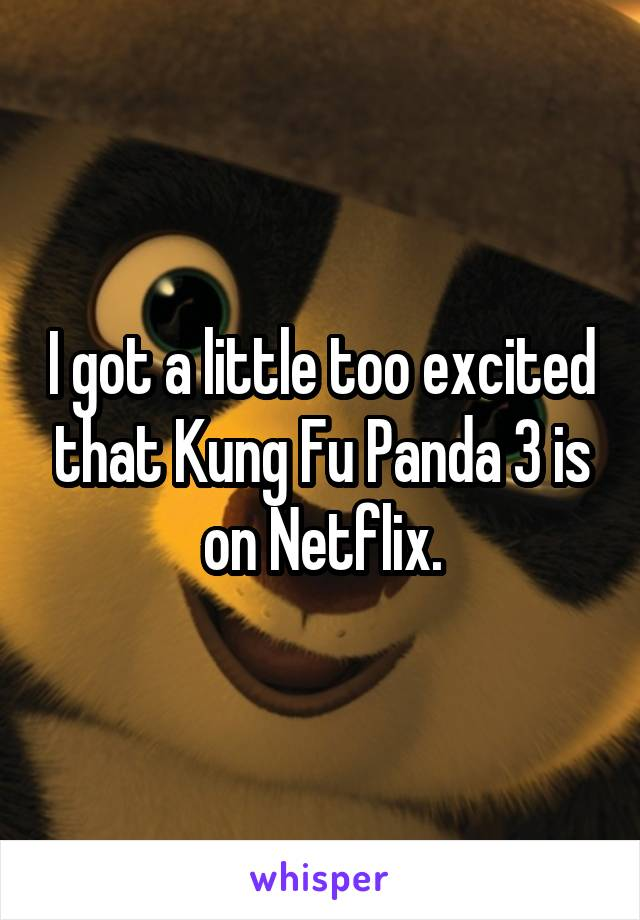 I got a little too excited that Kung Fu Panda 3 is on Netflix.
