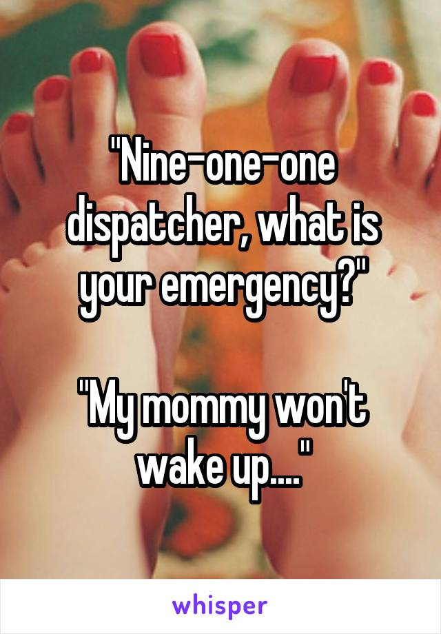 """Nine-one-one dispatcher, what is your emergency?""  ""My mommy won't wake up...."""