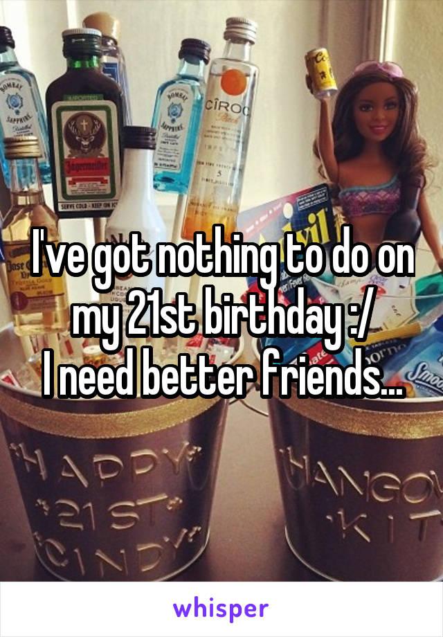 I've got nothing to do on my 21st birthday :/ I need better friends...