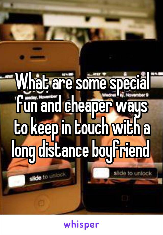 What are some special fun and cheaper ways to keep in touch with a long distance boyfriend