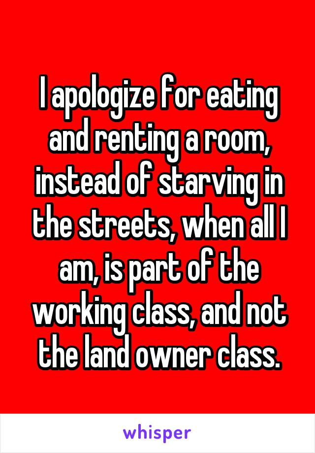 I apologize for eating and renting a room, instead of starving in the streets, when all I am, is part of the working class, and not the land owner class.