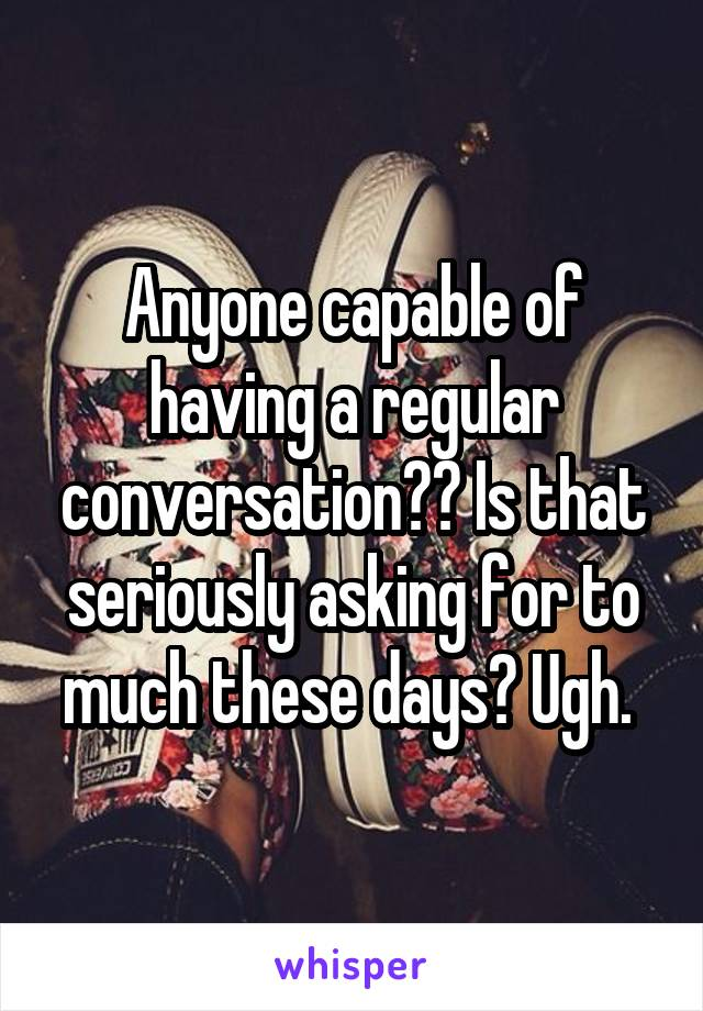 Anyone capable of having a regular conversation?? Is that seriously asking for to much these days? Ugh.