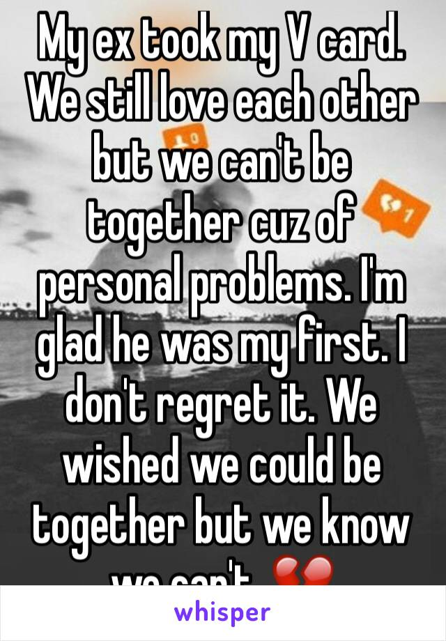 My ex took my V card. We still love each other but we can't be together cuz of personal problems. I'm glad he was my first. I don't regret it. We wished we could be together but we know we can't. 💔