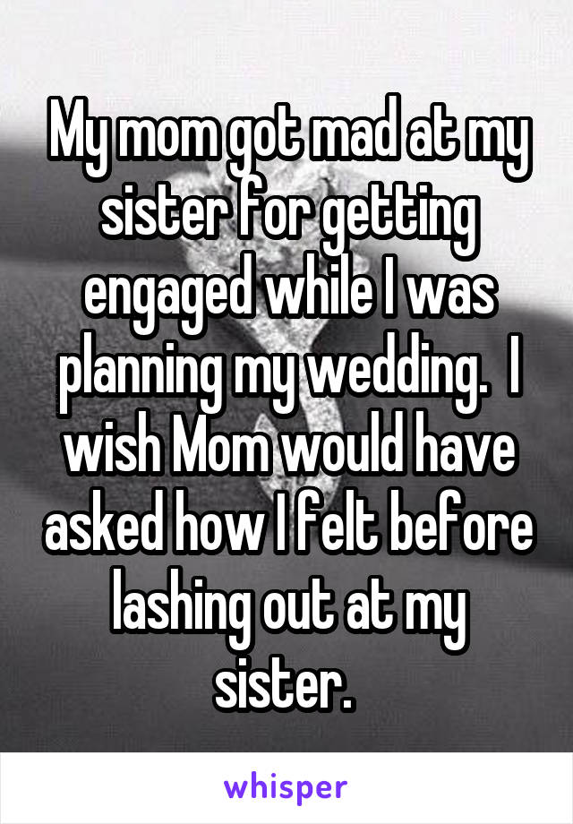 My mom got mad at my sister for getting engaged while I was planning my wedding.  I wish Mom would have asked how I felt before lashing out at my sister.