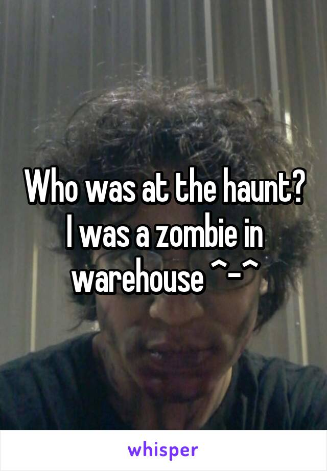 Who was at the haunt? I was a zombie in warehouse ^-^