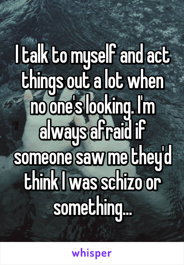 I talk to myself and act things out a lot when no one's looking. I'm always afraid if someone saw me they'd think I was schizo or something...