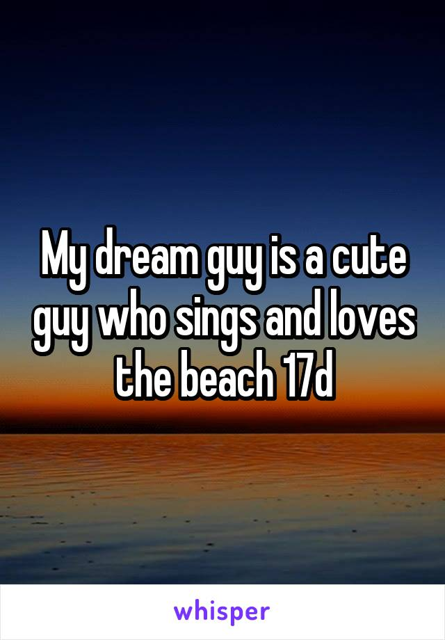 My dream guy is a cute guy who sings and loves the beach 17d