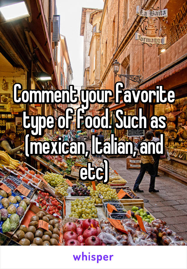 Comment your favorite type of food. Such as (mexican, Italian, and etc)