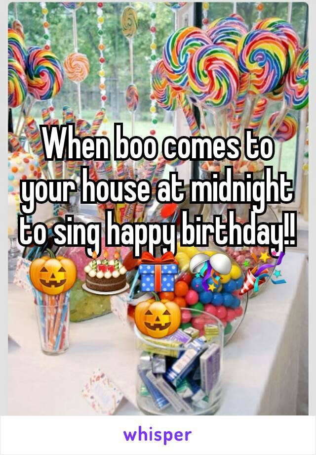 When boo comes to your house at midnight to sing happy birthday!! 🎃🎂🎁🎊🎉🎃