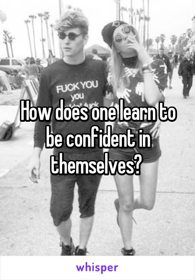 How does one learn to be confident in themselves?