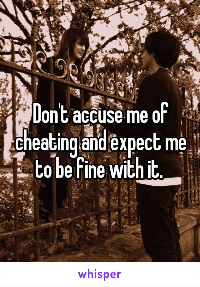 Don't accuse me of cheating and expect me to be fine with it.