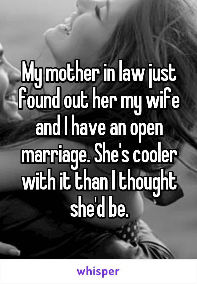 My mother in law just found out her my wife and I have an open marriage. She's cooler with it than I thought she'd be.