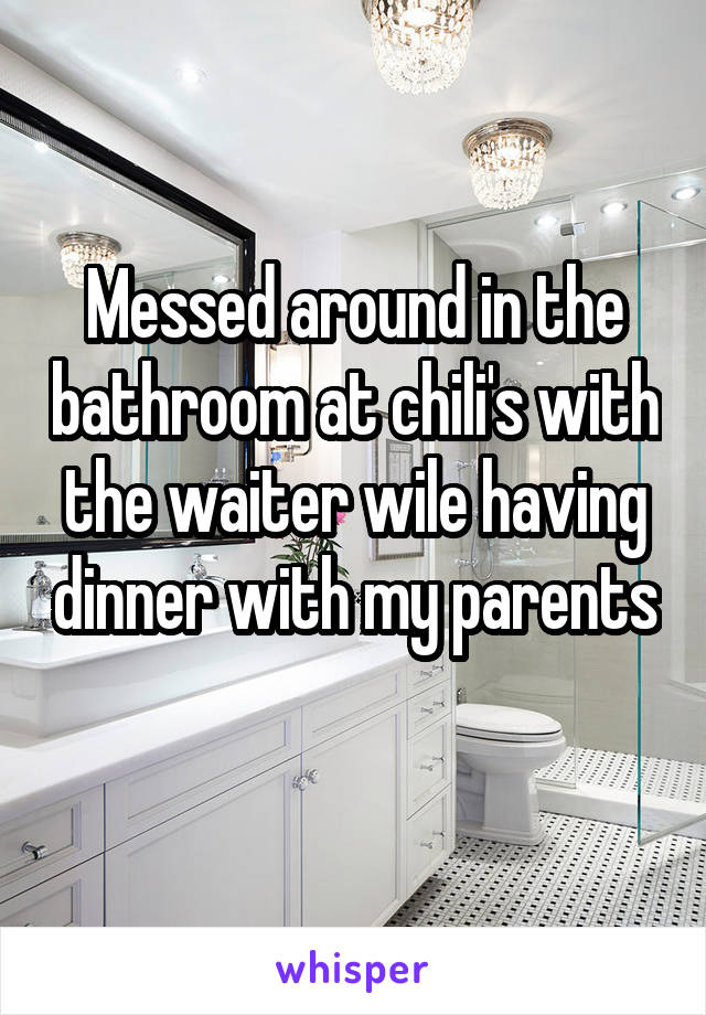Messed around in the bathroom at chili's with the waiter wile having dinner with my parents