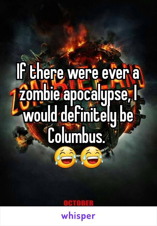 If there were ever a zombie apocalypse, I would definitely be Columbus.  😂😂