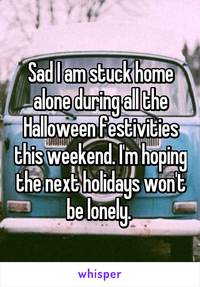 Sad I am stuck home alone during all the Halloween festivities this weekend. I'm hoping the next holidays won't be lonely.
