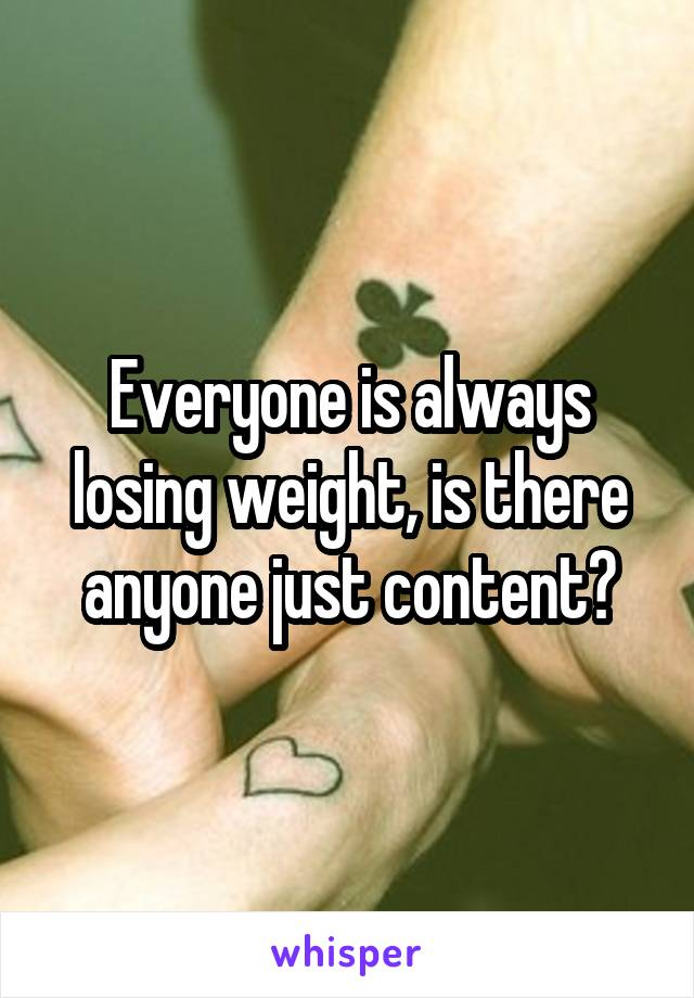Everyone is always losing weight, is there anyone just content?