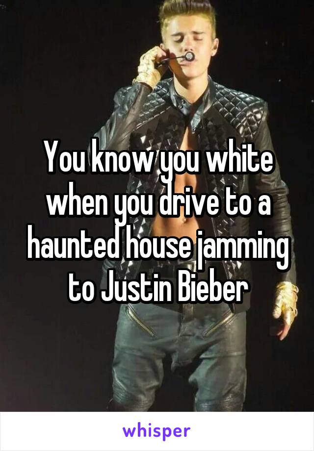 You know you white when you drive to a haunted house jamming to Justin Bieber