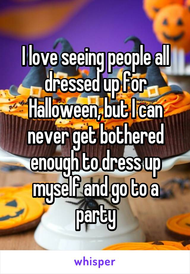 I love seeing people all dressed up for Halloween, but I can never get bothered enough to dress up myself and go to a party