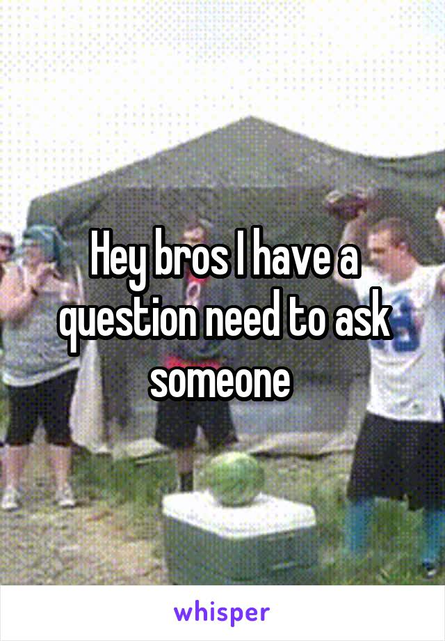 Hey bros I have a question need to ask someone